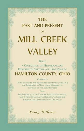 The Past and Present of Mill Creek Valley: Being a Collection of Historical and Descriptive Sketches of that Part of Hamilton County, Ohio