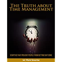 Time Management: The Truth About Time Management: 10 Myths that prevent People from Getting Shit Done (Productivity Hacks, Beat Procrastination, Manage Your TIme, Increase Productivity)