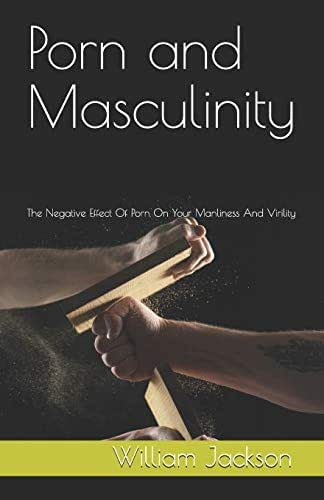 Porn and Masculinity: The Negative Effect Of Porn On Your Manliness And Virility
