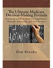The Ultimate Medicare Decision Making Formula: A Consumer's Guide to Medicare Supplement, Medicare Advantage, and Part D Plans