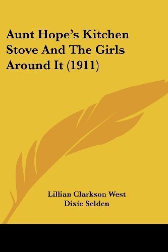 Aunt Hope's Kitchen Stove And The Girls Around It (1911) by West, Lillian Clarkson, Selden, Dixie published by Kessinger Publishing, LLC (2009) [Paperback]