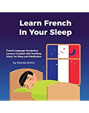 Learn French in Your Sleep: French Language Vocabulary Lessons Coupled with Soothing Music for Sleep and Meditation (Learn a New Language in Your Sleep)