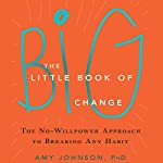 The Little Book of Big Change: The No-Willpower Approach to Breaking Any Habit | Amy Johnson PhD
