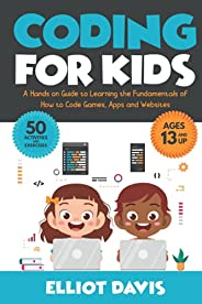 Coding for Kids: A Hands-on Guide to Learning the Fundamentals of How to Code Games, Apps and Websites