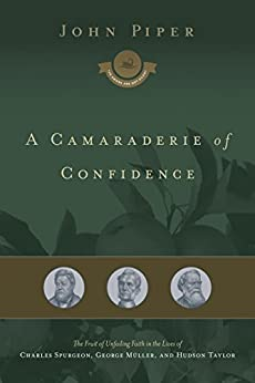 A Camaraderie of Confidence: The Fruit of Unfailing Faith in the Lives of Charles Spurgeon, George Müller, and Hudson Taylor by [Piper, John]
