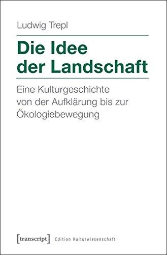 Die Idee der Landschaft: Eine Kulturgeschichte von der Aufklärung bis zur Ökologiebewegung (Edition Kulturwissenschaft)