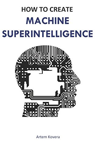 How To Create Machine Superintelligence: A Quick Journey Through Classical/Quantum Computing, Artificial Intelligence, Machine Learning, And Neural Networks