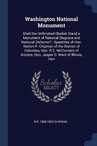 Washington National Monument: Shall the Unfinished Obelisk Stand a Monument of National Disgrace and National Dishonor? : Speeches of Hon. Norton P. ... Arizona, Hon. Jasper D. Ward of Illinois, Hon