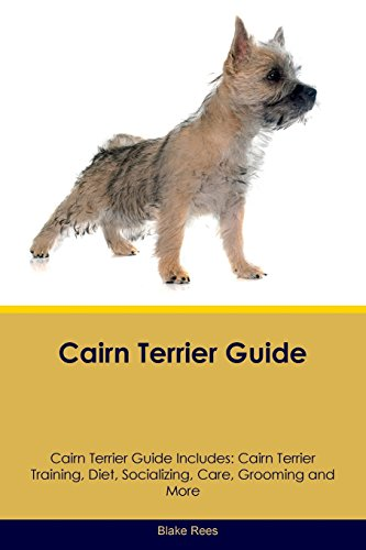 Cairn Terrier Guide Cairn Terrier Guide Includes: Cairn Terrier Training, Diet, Socializing, Care, Grooming, Breeding and (Cairn Terrier Grooming)
