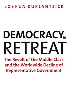 Democracy in Retreat: The Revolt of the Middle Class and the Worldwide Decline of Representative Government (Council on Foreign Relations Books) por [Kurlantzick, Joshua]
