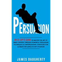 Persuasion: An Ex-SPY's Guide to Master the Art of Mind Control Through Powerful Persuasion Techniques & Conversational Tactics for Ultimate Influence in Any Situation (Spy Self-Help Book 4)