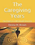 The Caregiving Years: Six Stages to a Meaningful Journey