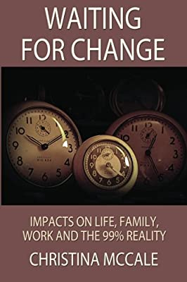 Waiting For Change Impacts On Life Family Work And The New 99 Reality Christina McCale 9781469970943 Amazon Books