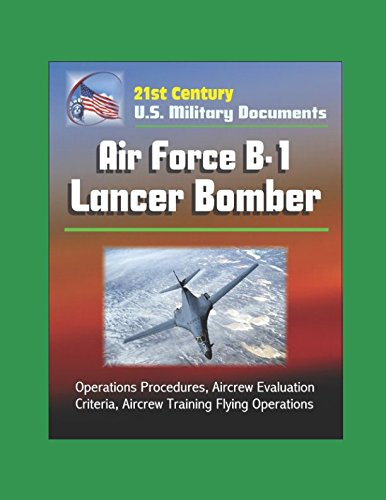 21st Century U.S. Military Documents: Air Force B-1 Lancer Bomber - Operations Procedures, Aircrew Evaluation Criteria, Aircrew Training Flying Operations pdf