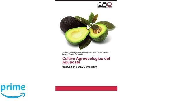 Cultivo Agroecológico del Aguacate: Una Opción Sana y Competitiva (Spanish Edition): Antonio Larios Guzmán, Lucero Garcia de Leon Martínez, Ignacio Vidales ...