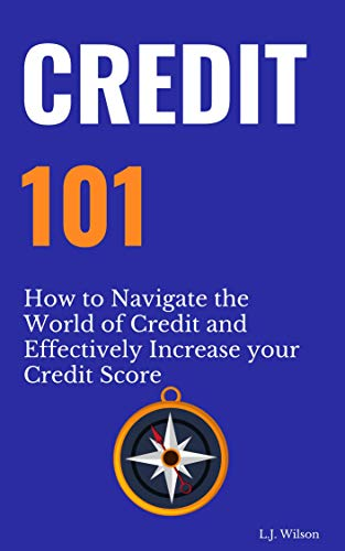 Credit 101: How to Navigate the World of Credit and Effectively Increase your Credit Score by [Wilson, L.J.]