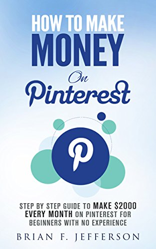 How To Make Money On Pinterest: Step By Step Guide To Make $2000 Every Month On Pinterest For Beginners With No Experience