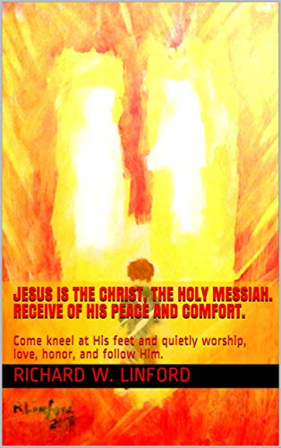 JESUS IS THE CHRIST, THE HOLY MESSIAH. Receive of His peace and comfort.: Come kneel at His feet and quietly worship, love, honor, and follow Him. by [Linford, Richard W.]