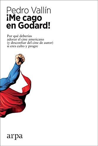 ¡Me cago en Godard!: Por qué deberías adorar el cine americano (y desconfiar del cine de autor) si eres culto y progre por Pedro Vallín Pérez