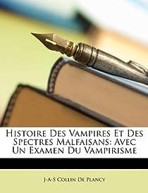 Histoire Des Vampires Et Des Spectres Malfaisans: Avec Un Examen Du Vampirisme par Collin de Plancy