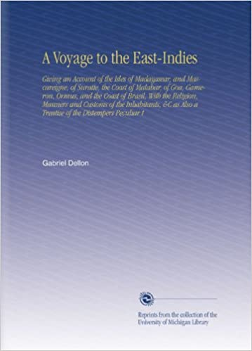 Book A Voyage to the East-Indies: Giving an Account of the Isles of Madagasear, and Mascareigne, of Suratte, the Coast of Malabar, of Goa, Gameron, Ormus, ... Also a Treatise of the Distempers Peculiar t