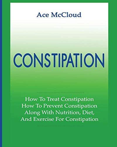 Constipation: How To Treat Constipation: How To Prevent Constipation: Along With Nutrition, Diet, And Exercise For Constipation (All Natural & Medical ... Stomach Pain & Leave You Regular Book 1)
