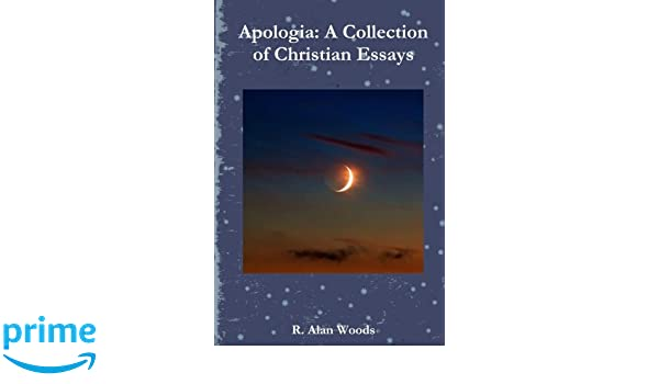 apologia a collection of christian essays a collection of essays  apologia a collection of christian essays a collection of essays written by a christian author through a christian world view and from a christian at