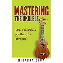Mastering the Ukulele: Ukulele Techniques and Theory for Beginners (Ukulele Theory, Ukulele Songbook Book 1)