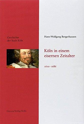 Köln in einem eisernen Zeitalter. 1610 - 1686: Geschichte der Stadt Köln, Band 6