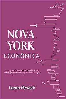 Nova York Econômica: Um guia completo para economizar em hospedagem, alimentação, turismo e compras por [Peruchi, Laura]
