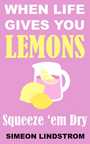 (When Life Gives You Lemons - Squeeze 'em Dry)