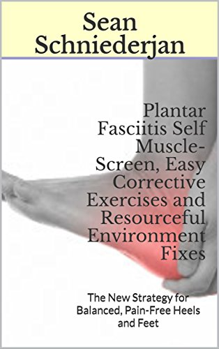 (Plantar Fasciitis Self Muscle-Screen, Easy Corrective Exercises and Resourceful Environment Fixes: The New Strategy for Balanced, Pain-Free Heels and Feet)