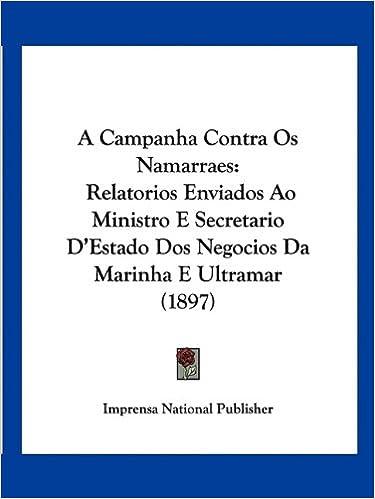 A Campanha Contra OS Namarraes: Relatorios Enviados Ao Ministro E Secretario D'Estado DOS Negocios Da Marinha E Ultramar (1897)
