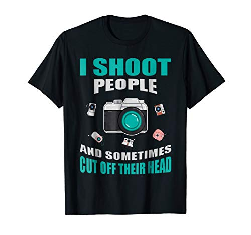 - Photographer T-Shirt I Shoot People & Cut Off Their Heads