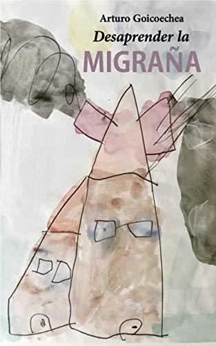 Desaprender la migraña por Arturo Goicoechea