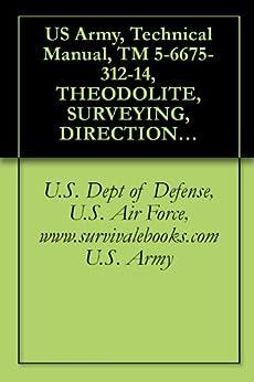 US Army, Technical Manual, TM 5-6675-312-14, THEODOLITE, SURVEYING, DIRECTIONAL, ONE, (WILD-HEERBRUGG MODEL T16-75DEG), (NSN 6675-01-075-3278), THEODOL by [U.S. Dept of Defense, U.S. Air Force, www.armymilitarymanuals.com U.S. Army]