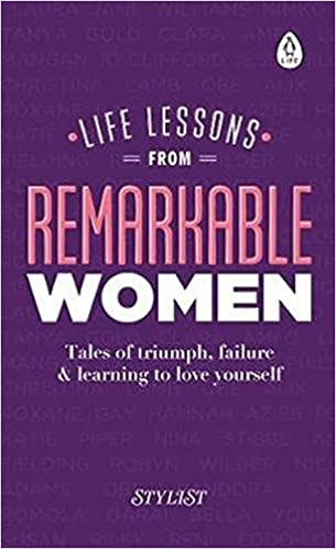 Life Lessons From Remarkable Women: Tales Of Triumph, Failure And Learning  To Love Yourself: Amazon.co.uk: Stylist Magazine: Books