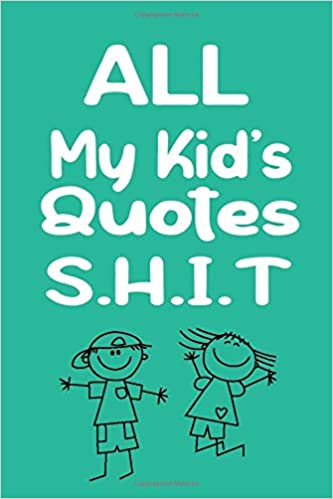 All My Kid S Quotes Shit Funny Quote Things Children Say Record Remember Stories A Journal For Parents For Funny Stuff My Kid Says Notebook 6 X 9 Inch 100 Pages Ayb