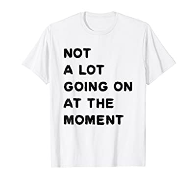 Funny T-shirt - Not A Lot Going On At The Moment T Shirt