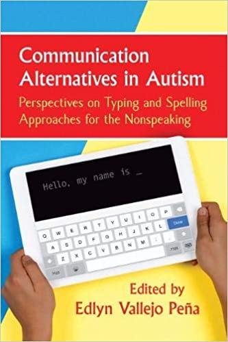 "Book cover with a background that is blue on the left and yellow on the right. A red bar in the upper center contains white text reading, ""Communication Alternatives in Autism,"" followed by smaller yellow text reading, ""Perspectives on Typing and Spelling  Approaches for the Nonspeaking."" Below, two hands hold a white tablet device with a keyboard visible and white text on black reading, ""Hello my name is ..."" Below, red text reads, ""Edited by Edlyn Vallejo Peña"""