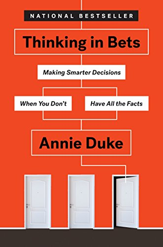 Thinking in Bets: Making Smarter Decisions When You Don't Have All the Facts