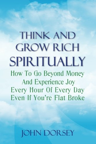 Think and Grow Rich Spiritually: How To Go Beyond Money and Experience Joy Every Hour of Every Day Even If You're Flat Broke