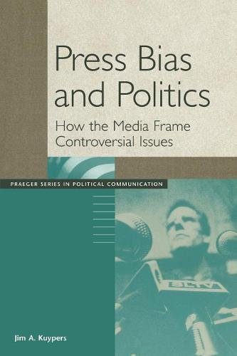 Press Bias and Politics: How the Media Frame Controversial Issues (Praeger Series in Political Communication (Paperback))