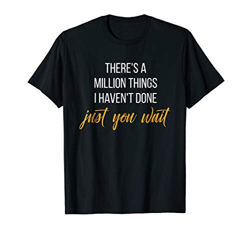 There's a million things I haven't done, Just you wait shirt