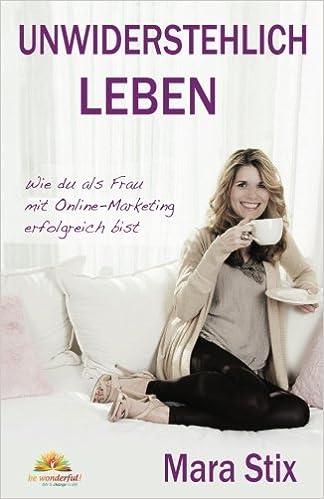 Unwiderstehlich Leben Wie Du Als Frau Mit Online Marketing Erfolgreich Bist German Edition Stix Mara 9783902969231 Amazon Com Books