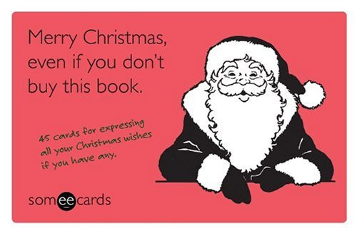 Download Merry Christmas, Even If You Don't Buy This Book (someecards): 45 Cards for Expressing All Your Christmas Wishes If You Have Any pdf