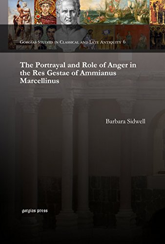 The Portrayal and Role of Anger in the Res Gestae of Ammianus Marcellinus (Gorgias Dissertations in Classics)