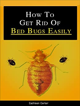 How To Get Rid Of Bed Bugs (Easy Methods on How To Get Rid of Bed Bugs) by [Carter, Cathleen]