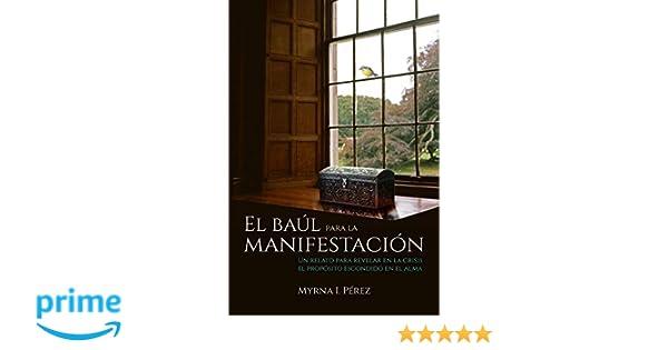 El baul para la manifestacion: Un relato para revelar en la crisis el proposito escondido en el alma (Spanish Edition): Myrna I. Perez, Anita Paniagua, ...