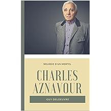 Charles Aznavour  : Mélodie d'un mortel (French Edition)